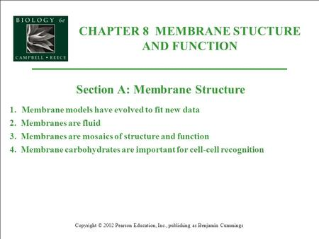 CHAPTER 8 MEMBRANE STUCTURE AND FUNCTION Copyright © 2002 Pearson Education, Inc., publishing as Benjamin Cummings Section A: Membrane Structure 1.Membrane.