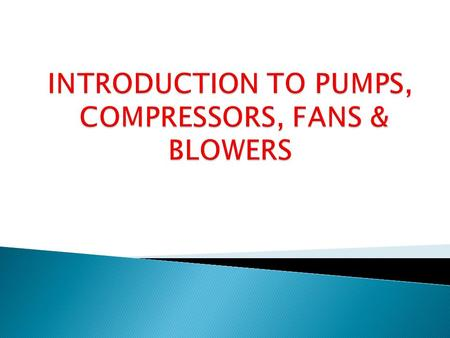 PUMPS Positive-Displacement Pumps Centrifugal Pumps Reciprocating Pump Rotary Pump Devices used to transport/move liquids through pipes & channels. pumps.