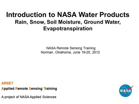 Introduction to NASA Water Products Rain, Snow, Soil Moisture, Ground Water, Evapotranspiration NASA Remote Sensing Training Norman, Oklahoma, June 19-20,