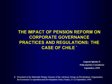 THE IMPACT OF PENSION REFORM ON CORPORATE GOVERNANCE PRACTICES AND REGULATIONS: THE CASE OF CHILE * Augusto Iglesias P. PrimAmérica Consultores September,