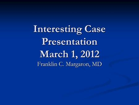 Interesting Case Presentation March 1, 2012 Franklin C. Margaron, MD.