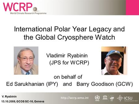 V. Ryabinin 15.10.2008, GCOS SC-16, Geneva International Polar Year Legacy and the Global Cryosphere Watch Vladimir Ryabinin (JPS for WCRP) on behalf of.
