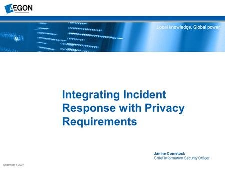 December 4, 2007 Integrating Incident Response with Privacy Requirements Janine Comstock Chief Information Security Officer.