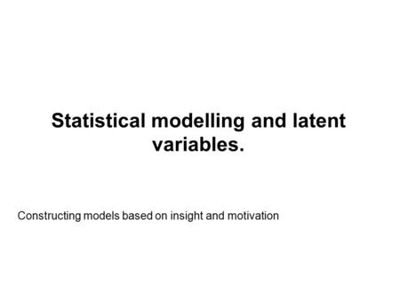 Statistical modelling and latent variables. Constructing models based on insight and motivation.