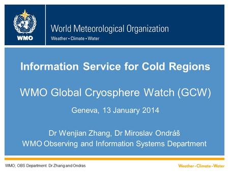 WMO Information Service for Cold Regions WMO Global Cryosphere Watch (GCW) Geneva, 13 January 2014 Dr Wenjian Zhang, Dr Miroslav Ondráš WMO Observing and.