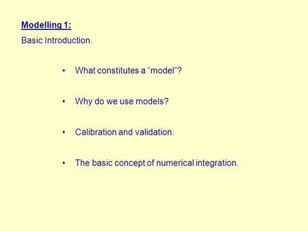 "Modelling 1: Basic Introduction. What constitutes a ""model""? Why do we use models? Calibration and validation. The basic concept of numerical integration."
