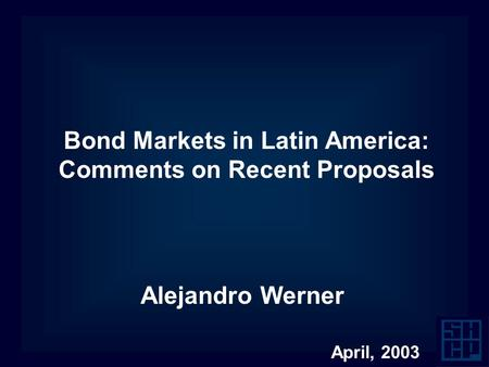 Bond Markets in Latin America: Comments on Recent Proposals Alejandro Werner April, 2003.