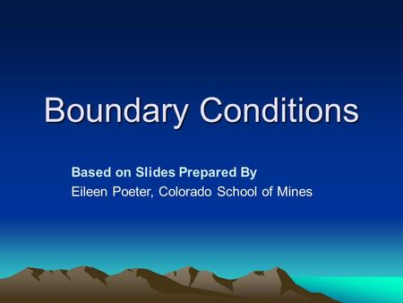 Boundary Conditions Based on Slides Prepared By Eileen Poeter, Colorado School of Mines.