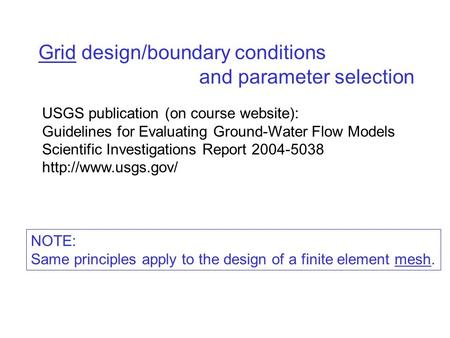 Grid design/boundary conditions and parameter selection USGS publication (on course website): Guidelines for Evaluating Ground-Water Flow Models Scientific.