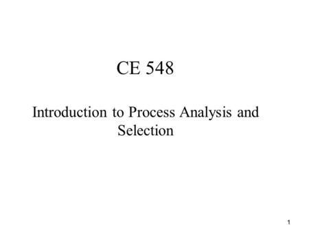 1 CE 548 Introduction to Process Analysis and Selection.