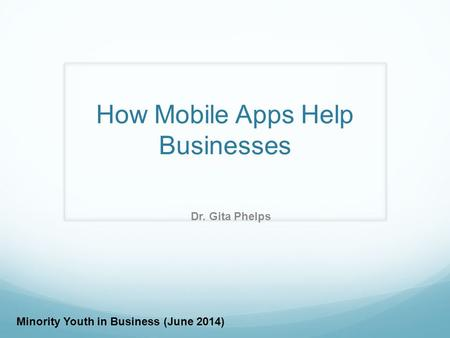 How Mobile Apps Help Businesses Dr. Gita Phelps Minority Youth in Business (June 2014)