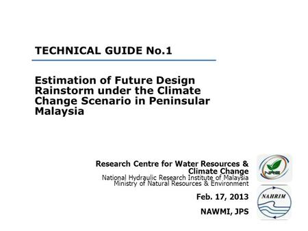 TECHNICAL GUIDE No.1 Estimation of Future Design Rainstorm under the Climate Change Scenario in Peninsular Malaysia Research Centre for Water Resources.