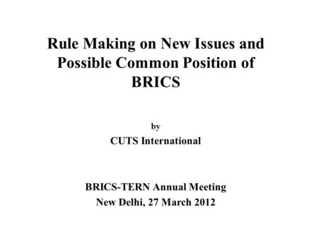 Rule Making on New Issues and Possible Common Position of BRICS by CUTS International BRICS-TERN Annual Meeting New Delhi, 27 March 2012.