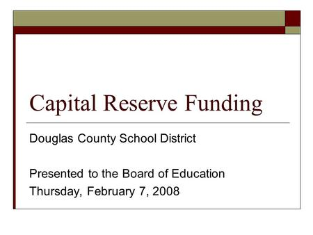Capital Reserve Funding Douglas County School District Presented to the Board of Education Thursday, February 7, 2008.