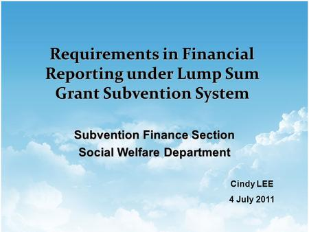 Subvention Finance Section Social Welfare Department Requirements in Financial Reporting under Lump Sum Grant Subvention System Cindy LEE 4 July 2011.