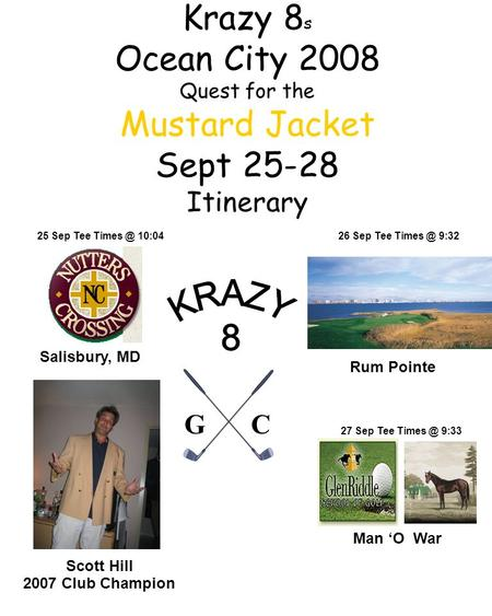 Krazy 8 s Ocean City 2008 Quest for the Mustard Jacket Sept 25-28 Itinerary Scott Hill 2007 Club Champion Salisbury, MD Man 'O War 25 Sep Tee 10:04.