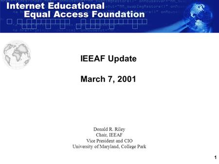 1 IEEAF Update March 7, 2001 Donald R. Riley Chair, IEEAF Vice President and CIO University of Maryland, College Park.