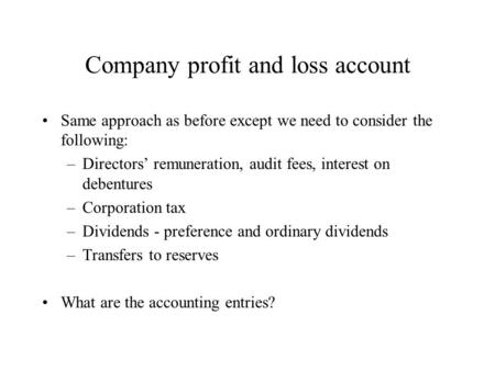 Company profit and loss account Same approach as before except we need to consider the following: –Directors' remuneration, audit fees, interest on debentures.