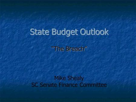 "State Budget Outlook ""The Breach"" Mike Shealy SC Senate Finance Committee."