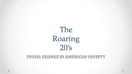 The Roaring 20's Social Change in American Society.