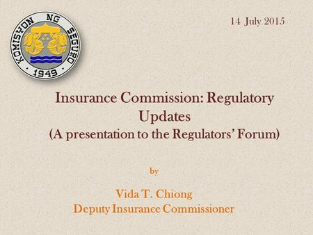 Insurance Commission: Regulatory Updates (A presentation to the Regulators' Forum) by Vida T. Chiong Deputy Insurance Commissioner 14 July 2015.