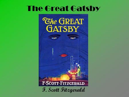 The Great Gatsby F. Scott Fitzgerald. F. Scott Fitzgerald 1896-1940 Distant relative of Francis Scott Key Met Zelda Sayre while at basic training for.