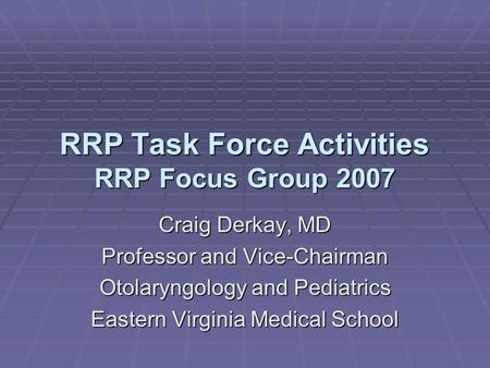 RRP Task Force Activities RRP Focus Group 2007 Craig Derkay, MD Professor and Vice-Chairman Otolaryngology and Pediatrics Eastern Virginia Medical School.