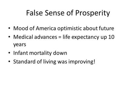 False Sense of Prosperity Mood of America optimistic about future Medical advances = life expectancy up 10 years Infant mortality down Standard of living.