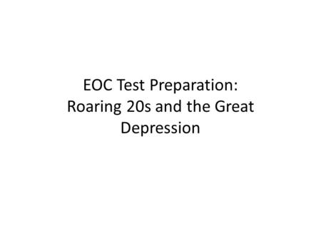 EOC Test Preparation: Roaring 20s and the Great Depression.
