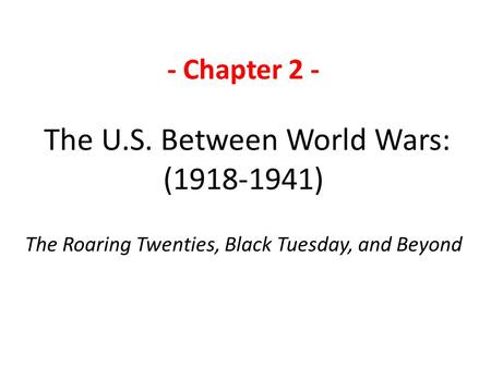 - Chapter 2 - The U.S. Between World Wars: (1918-1941) The Roaring Twenties, Black Tuesday, and Beyond.