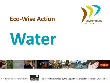 Eco-Wise Action This project was funded by the Department of Sustainability and Environment Water.