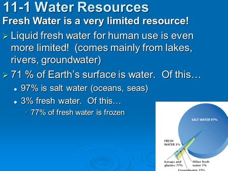 11-1 Water Resources Fresh Water is a very limited resource!  Liquid fresh water for human use is even more limited! (comes mainly from lakes, rivers,