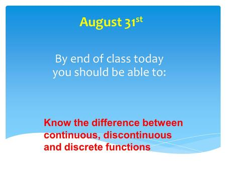 August 31 st By end of class today you should be able to: Know the difference between continuous, discontinuous and discrete functions.
