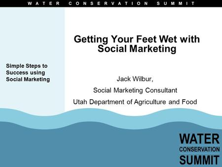 Getting Your Feet Wet with Social Marketing Jack Wilbur, Social Marketing Consultant Utah Department of Agriculture and Food Simple Steps to Success using.