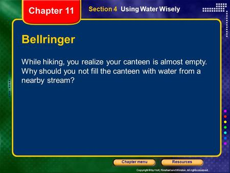 Copyright © by Holt, Rinehart and Winston. All rights reserved. ResourcesChapter menu Section 4 Using Water Wisely Bellringer While hiking, you realize.