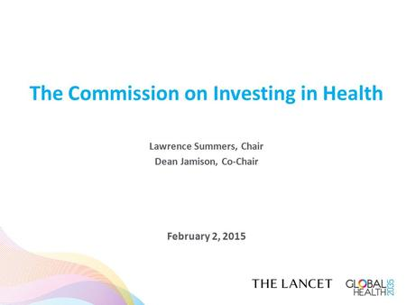 The Commission on Investing in Health Lawrence Summers, Chair Dean Jamison, Co-Chair February 2, 2015.
