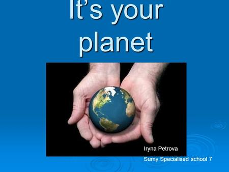 It's your planet Iryna Petrova Sumy Specialised school 7.