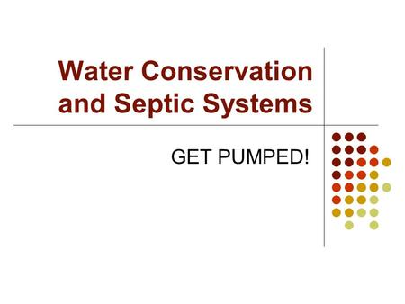 Water Conservation and Septic Systems GET PUMPED!.
