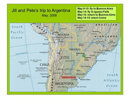 Jill and Pete's trip to Argentina May 9-10: fly to Buenos Aires May 14: fly to Iguazu Falls May 16: return to Buenos Aires May 18-19: return home May,