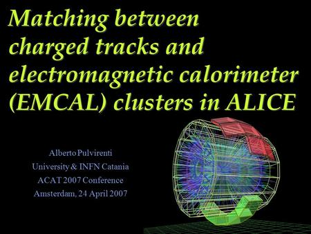 Matching between charged tracks and electromagnetic calorimeter (EMCAL) clusters in ALICE Alberto Pulvirenti University & INFN Catania ACAT 2007 Conference.