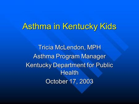 Asthma in Kentucky Kids Tricia McLendon, MPH Asthma Program Manager Kentucky Department for Public Health October 17, 2003.