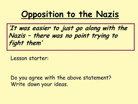 Opposition to the Nazis 'It was easier to just go along with the Nazis – there was no point trying to fight them' Lesson starter: Do you agree with the.