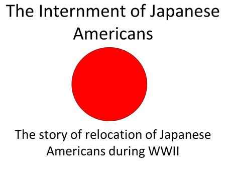 The Internment of Japanese Americans The story of relocation of Japanese Americans during WWII.