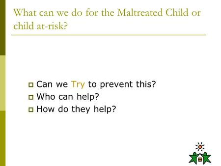 What can we do for the Maltreated Child or child at-risk?  Can we Try to prevent this?  Who can help?  How do they help?