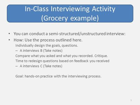 In-Class Interviewing Activity (Grocery example) You can conduct a semi-structured/unstructured interview: How: Use the process outlined here. Individually.