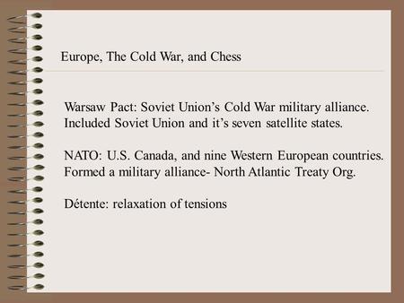 Europe, The Cold War, and Chess Warsaw Pact: Soviet Union's Cold War military alliance. Included Soviet Union and it's seven satellite states. NATO: U.S.