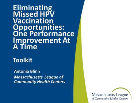 Eliminating Missed HPV Vaccination Opportunities: One Performance Improvement At A Time Toolkit Antonia Blinn Massachusetts League of Community Health.