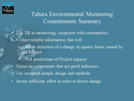 Tahera Environmental Monitoring Commitments Summary Use TK in monitoring; cooperate with communities Collect reliable information that will: Allow detection.