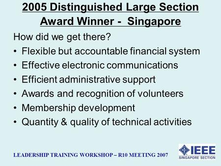 LEADERSHIP TRAINING WORKSHOP – R10 MEETING 2007 2005 Distinguished Large Section Award Winner - Singapore How did we get there? Flexible but accountable.