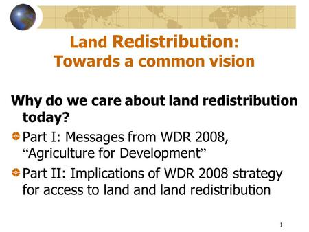 "1 Land Redistribution : Towards a common vision Why do we care about land redistribution today? Part I: Messages from WDR 2008, "" Agriculture for Development."